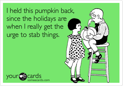 I held this pumpkin back, since the holidays are when I really get the urge to stab things.