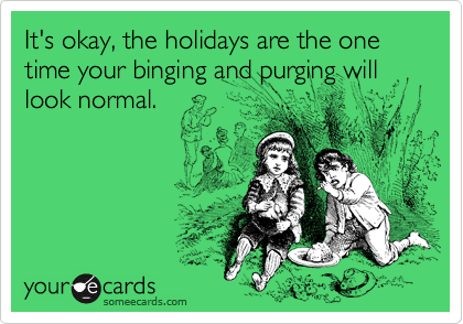 It's okay, the holidays are the one time your binging and purging will look normal.