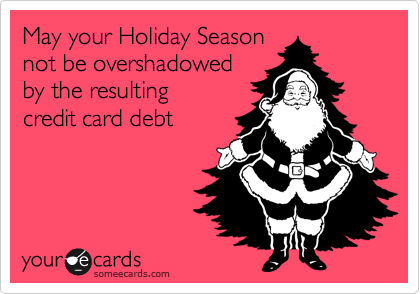 May your Holiday Season not be overshadowed by the resulting credit card debt