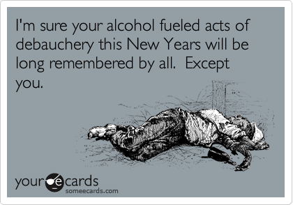 I'm sure your alcohol fueled acts of debauchery this New Years will be long remembered by all.  Except you.