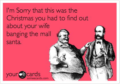 I'm Sorry that this was the Christmas you had to find out about your wife banging the mall santa.