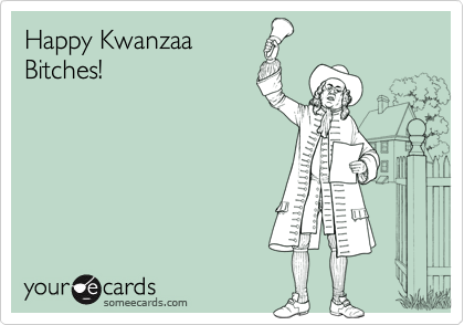 Happy Kwanzaa Bitches!
