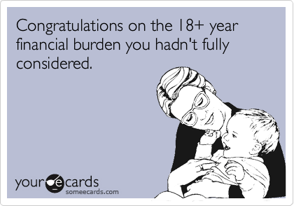 someecards.com - Congratulations on the 18 year financial burden you hadn't fully considered.