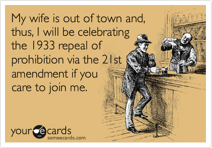 My wife is out of town and,  thus, I will be celebrating the 1933 repeal of prohibition via the 21st amendment if you care to join me.