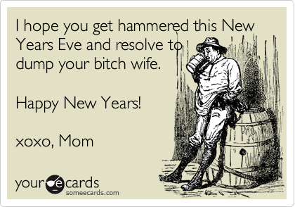 I hope you get hammered this New Years Eve and resolve to dump your ...