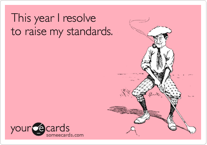 This year I resolve  to raise my standards.