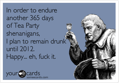 In order to endure  another 365 days  of Tea Party shenanigans,  I plan to remain drunk   until 2012.  Happy... eh, fuck it.