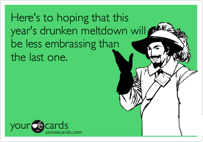 Here's to hoping that this year's drunken meltdown will be less embrassing than the last one.