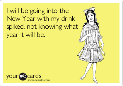 I will be going into the New Year with my drink spiked, not knowing what year it will be.