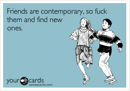 Friends are contemporary, so fuck them and find new ones.