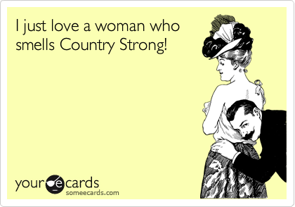 I just love a woman who smells Country Strong!