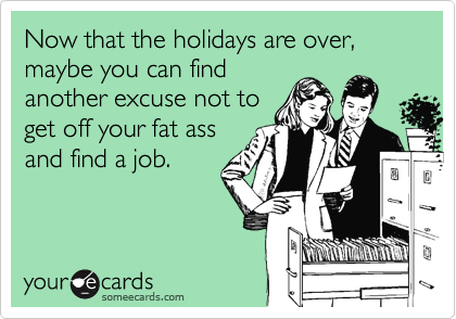 Now that the holidays are over, maybe you can find another excuse not to get off your fat ass and find a job.