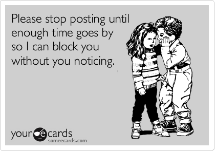 Please stop posting until enough time goes by so I can block you without you noticing.