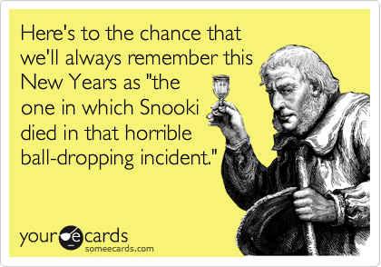 "Here's to the chance that we'll always remember this New Years as ""the one in which Snooki died in that horrible ball-dropping incident."""
