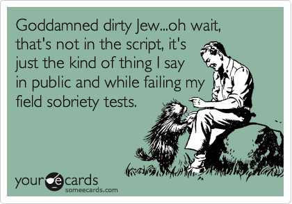 Goddamned dirty Jew...oh wait, that's not in the script, it's just the kind of thing I say in public and while failing my field sobriety tests.