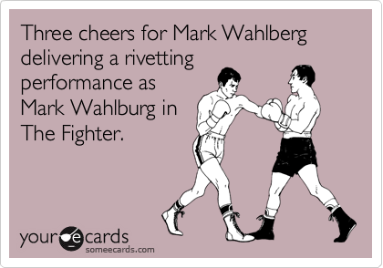Three cheers for Mark Wahlberg delivering a rivetting performance as Mark Wahlburg in The Fighter.