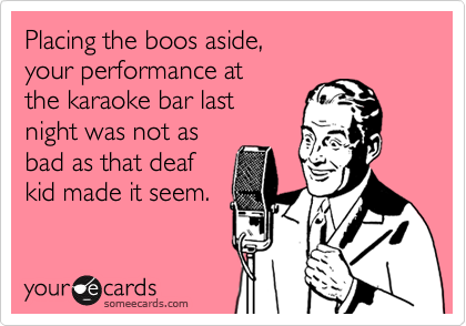 Placing the boos aside, your performance at the karaoke bar last  night was not as bad as that deaf kid made it seem.