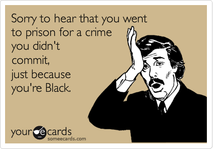 Sorry to hear that you went  to prison for a crime  you didn't commit,  just because you're Black.
