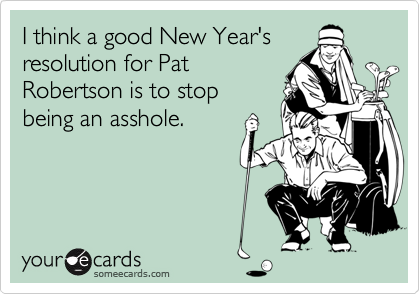 I think a good New Year's resolution for Pat Robertson is to stop being an asshole.