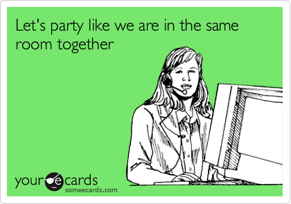 Let's party like we are in the same room together