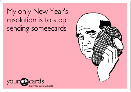 My only New Year's resolution is to stop sending someecards.