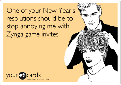 One of your New Year's resolutions should be to stop annoying me with Zynga game invites.