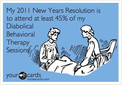 My 2011 New Years Resolution is  to attend at least 45% of my Diabolical Behavioral Therapy Sessions