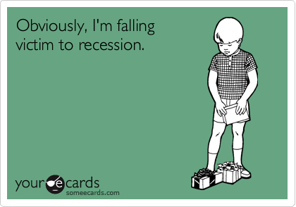 Obviously, I'm falling  victim to recession.