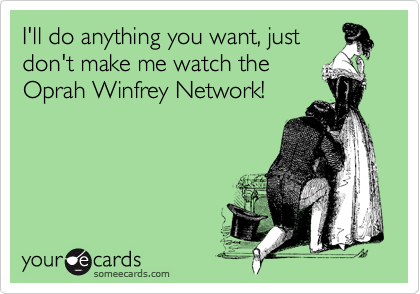 I'll do anything you want, just don't make me watch the Oprah Winfrey Network!