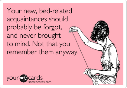 Your new, bed-related acquaintances should probably be forgot, and never brought to mind. Not that you remember them anyway.