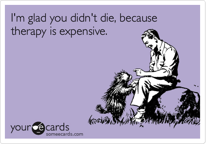 I'm glad you didn't die, because therapy is expensive.