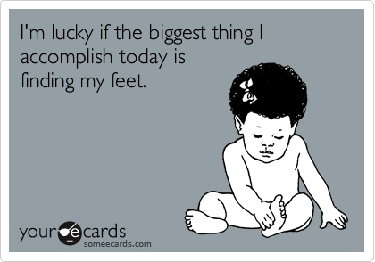 I'm lucky if the biggest thing I accomplish today is finding my feet.