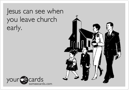 Jesus can see when you leave church early.