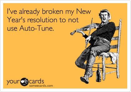 I've already broken my New Year's resolution to not use Auto-Tune.