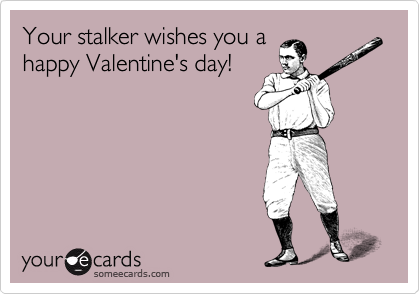 Your Stalker Wishes You A Happy Valentines Day – Stalker Valentine Card