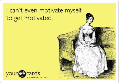 I can't even motivate myself to get motivated.
