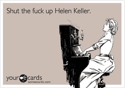 Shut the fuck up Helen Keller.