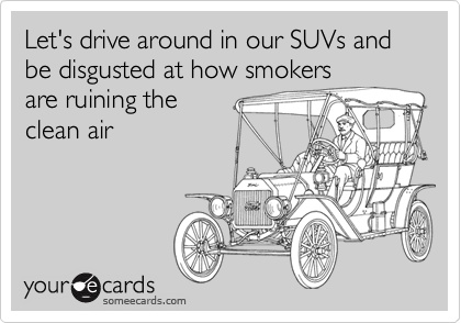 Let's drive around in our SUVs and be disgusted at how smokers are ruining the clean air