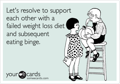 Let's resolve to support each other with a failed weight loss diet and subsequent eating binge.