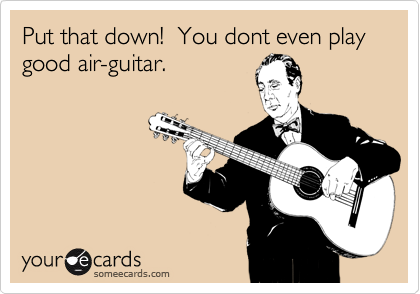 Put that down!  You dont even play good air-guitar.