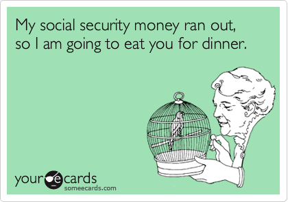 My social security money ran out, so I am going to eat you for dinner.