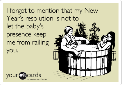 I forgot to mention that my New Year's resolution is not to let the baby's presence keep me from railing you.