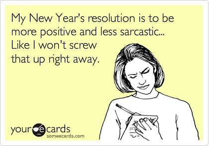 My New Year's resolution is to be more positive and less sarcastic... Like I won't screw that up right away.