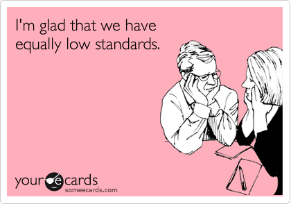 I'm glad that we have equally low standards.