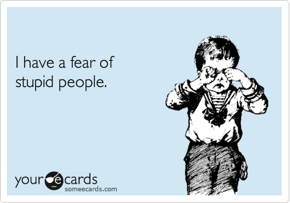 I have a fear of  stupid people.
