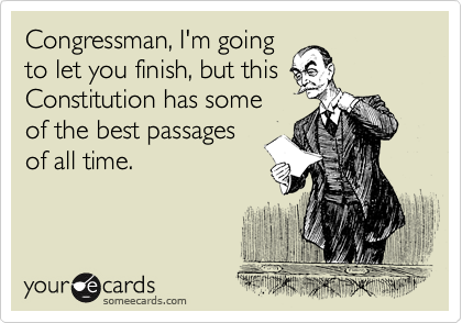 someecards.com - Congressman, I'm going to let you finish, but this Constitution has some of the best passages of all time.