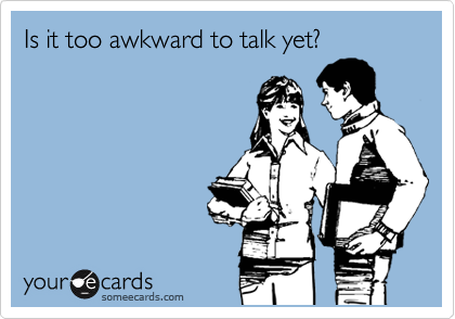 Is it too awkward to talk yet?