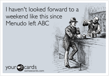 I haven't looked forward to a weekend like this since Menudo left ABC