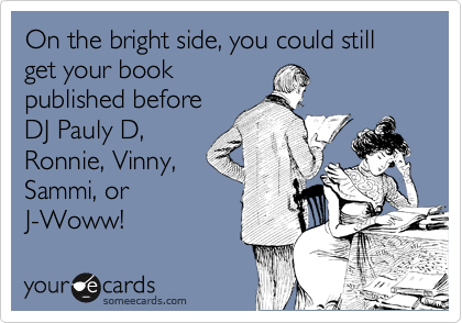 Funny Encouragement Ecard: On the bright side, you could still get your book published before DJ Pauly D, Ronnie, Vinny, Sammi, or J-Woww!