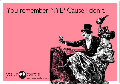 You remember NYE? Cause I don't.